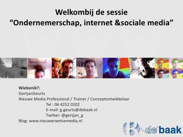 """Welkombij de sessie<br />""""Ondernemerschap, internet & sociale media""""<br />Wiebenik?: <br />GertjanGeurts<br />Nieuwe Media..."""