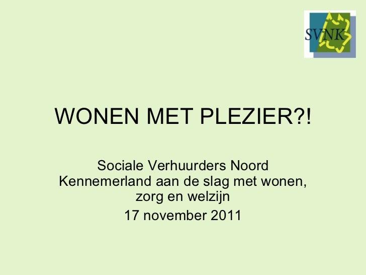 WONEN MET PLEZIER?! Sociale Verhuurders Noord Kennemerland aan de slag met wonen, zorg en welzijn 17 november 2011