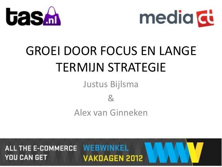 GROEI DOOR FOCUS EN LANGE    TERMIJN STRATEGIE         Justus Bijlsma               &       Alex van Ginneken