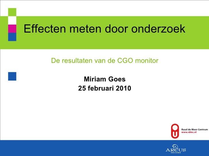 Effecten meten door onderzoek <ul><li>De resultaten van de CGO monitor </li></ul><ul><li>Miriam Goes </li></ul><ul><li>25 ...