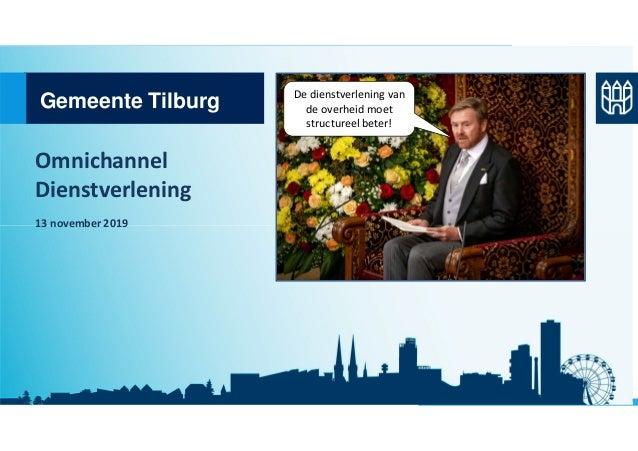 Gemeente Tilburg Omnichannel Dienstverlening 13 november 2019 De dienstverlening van de overheid moet structureel beter!
