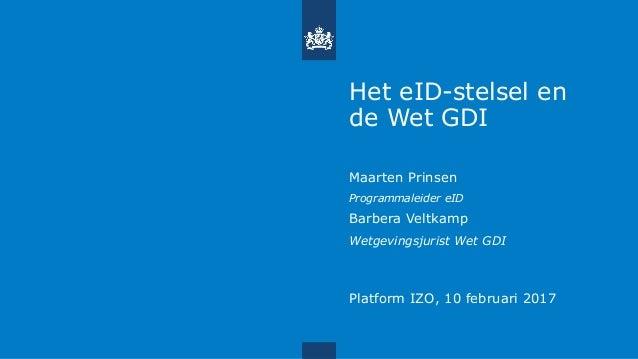 Het eID-stelsel en de Wet GDI Maarten Prinsen Programmaleider eID Barbera Veltkamp Wetgevingsjurist Wet GDI Platform IZO, ...
