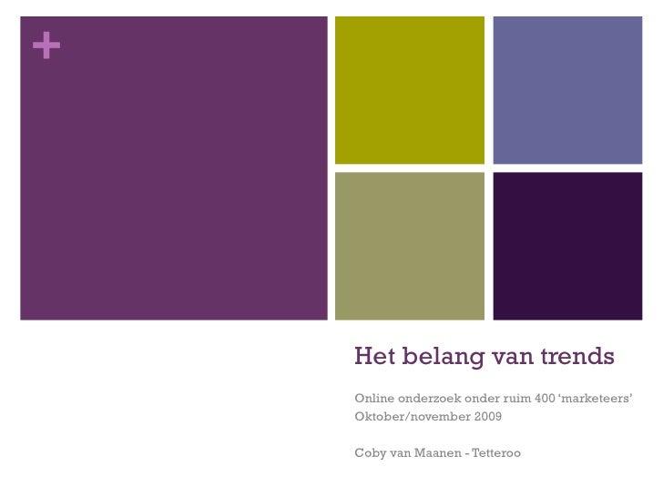 Het belang van trends Online onderzoek onder ruim 400 'marketeers' Oktober/november 2009 Coby van Maanen - Tetteroo