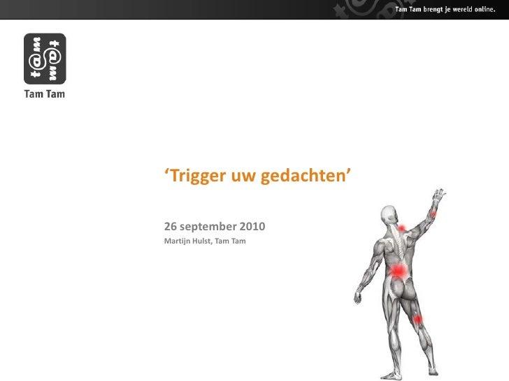 'Trigger uw gedachten'<br />26 september 2010<br />Martijn Hulst, Tam Tam<br />