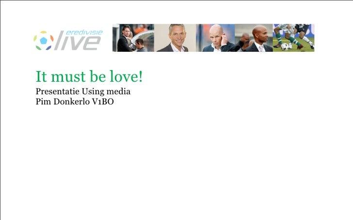 It must be love! Presentatie Using media Pim Donkerlo V1BO