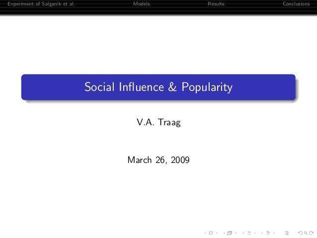Experiment of Salganik et al. Models Results Conclusions Social Influence & Popularity V.A. Traag March 26, 2009