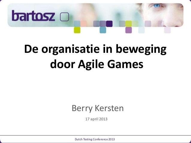 De organisatie in beweging door Agile Games Dutch Testing Conference 2013 Berry Kersten 17 april 2013