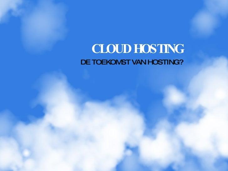 CLOUD HOSTING <ul><li>DE TOEKOMST VAN HOSTING? </li></ul>