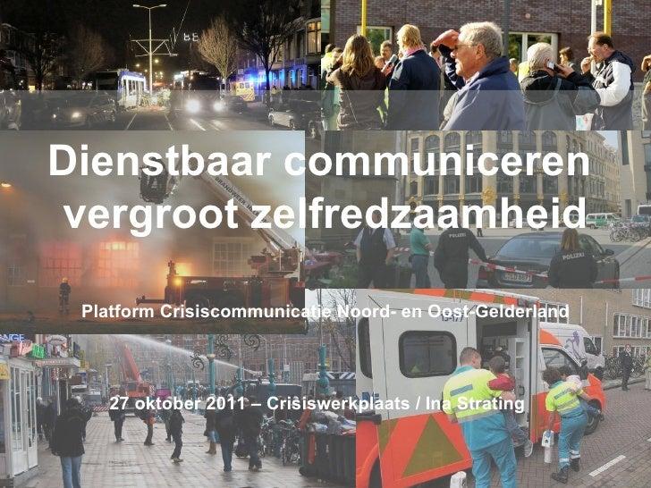 Dienstbaar communiceren  vergroot zelfredzaamheid Platform Crisiscommunicatie Noord- en Oost-Gelderland 27 oktober 2011 – ...