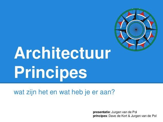 Architectuur Principes wat zijn het en wat heb je er aan? presentatie: Jurgen van de Pol principes: Dave de Kort & Jurgen ...