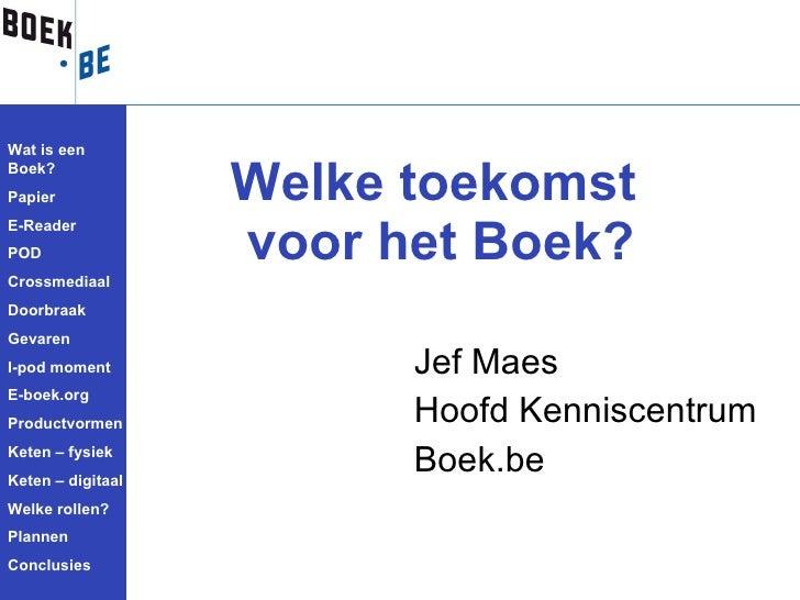 <ul><li>Jef Maes </li></ul><ul><li>Hoofd Kenniscentrum </li></ul><ul><li>Boek.be </li></ul>Welke toekomst  voor het Boek? ...
