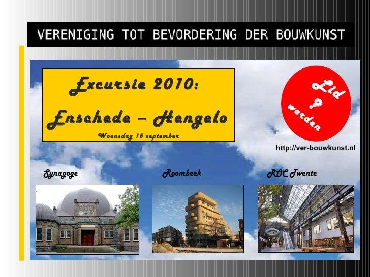 Excursie 2010:  Enschede – Hengelo Woensdag 15 september ? worden http://ver-bouwkunst.nl Lid Synagoge Roombeek ROC Twente