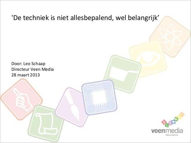 De techniek is niet allesbepalend, wel belangrijk'Door: Leo SchaapDirecteur Veen Media28 maart 2013