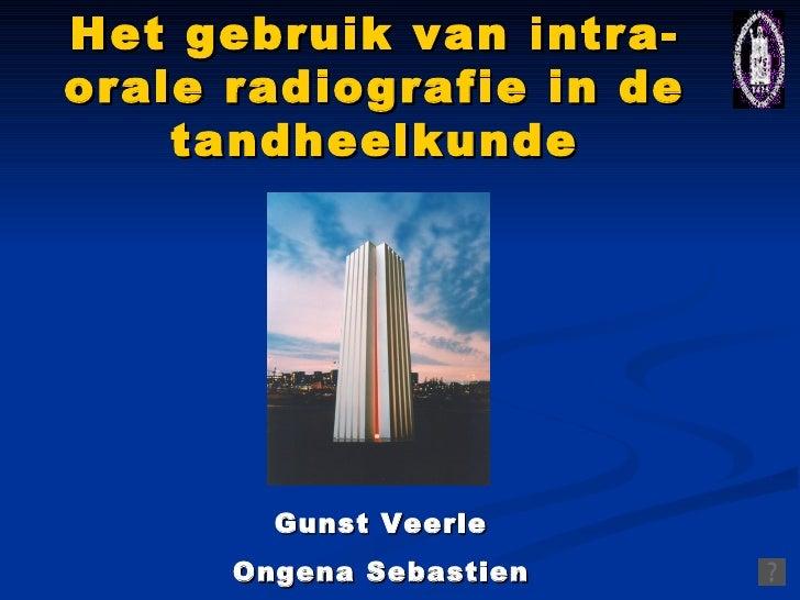Het gebruik van intra-orale radiografie in de tandheelkunde Gunst Veerle Ongena Sebastien