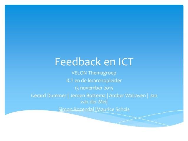 Feedback en ICT VELON Themagroep ICT en de lerarenopleider 13 november 2015 Gerard Dummer   Jeroen Bottema   Amber Walrave...