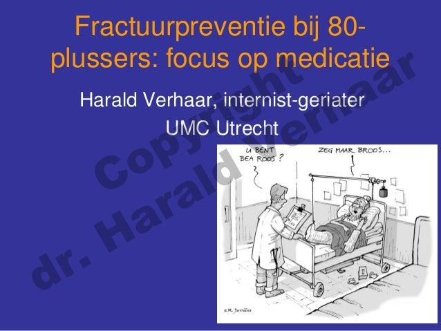 Fractuurpreventie bij 80-plussers: focus op medicatieHarald Verhaar, internist-geriaterUMC UtrechtCopyrightdr. HaraldVerhaar