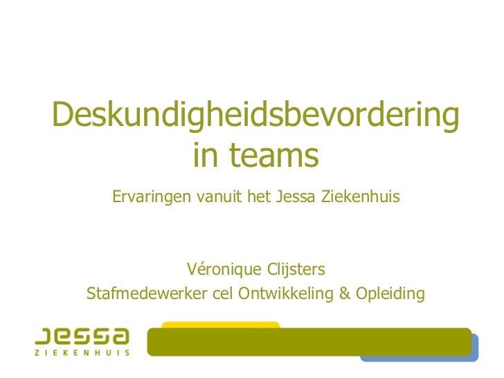 Deskundigheidsbevordering        in teams     Ervaringen vanuit het Jessa Ziekenhuis             Véronique Clijsters  Staf...