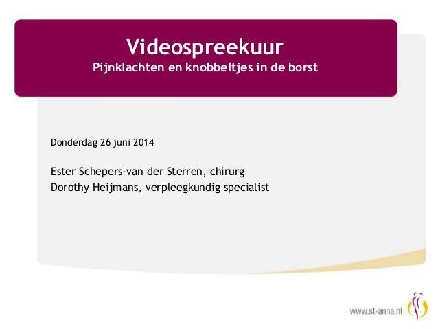 Videospreekuur Pijnklachten en knobbeltjes in de borst Donderdag 26 juni 2014 Ester Schepers-van der Sterren, chirurg Doro...