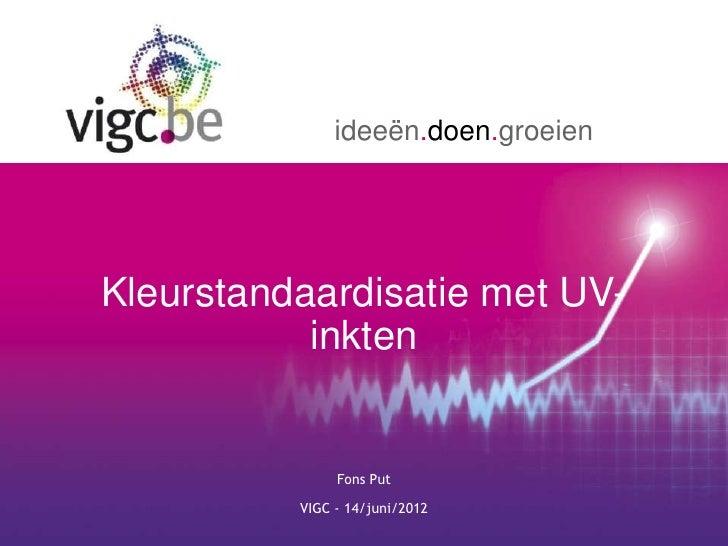 ideeën.doen.groeienKleurstandaardisatie met UV-           inkten               Fons Put          VIGC - 14/juni/2012