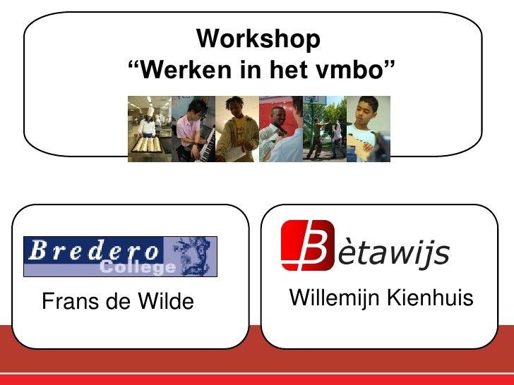 """Workshop        """"Werken in het vmbo""""            v                  v  Frans de Wilde    Willemijn Kienhuis"""