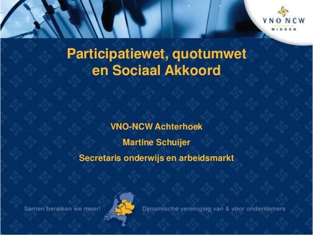 Participatiewet, quotumwet  en Sociaal Akkoord  VNO-NCW Achterhoek  Martine Schuijer  Secretaris onderwijs en arbeidsmarkt