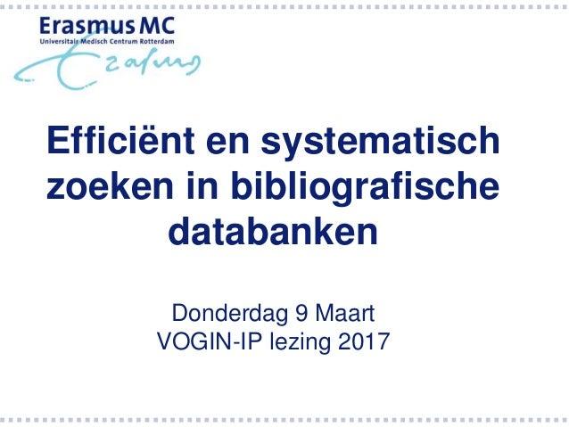 Efficiënt en systematisch zoeken in bibliografische databanken Donderdag 9 Maart VOGIN-IP lezing 2017