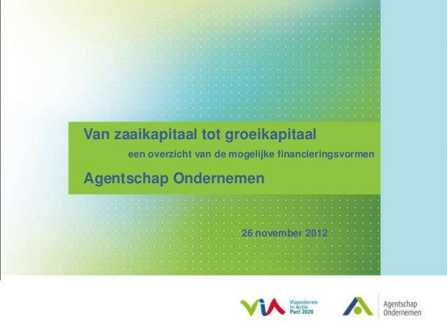 Van zaaikapitaal tot groeikapitaal      een overzicht van de mogelijke financieringsvormenAgentschap Ondernemen           ...