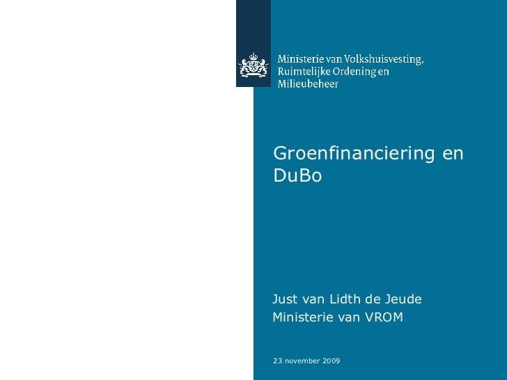 Groenfinanciering en DuBo Just van Lidth de Jeude  Ministerie van VROM
