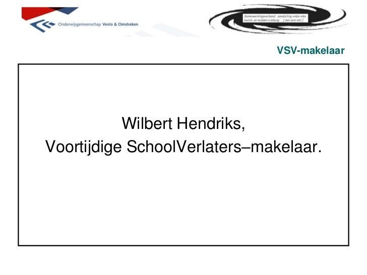 VSV-makelaar<br />Wilbert Hendriks, <br />Voortijdige SchoolVerlaters–makelaar.<br />
