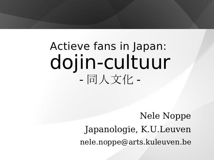 Actieve fans in Japan:  dojin-cultuur - 同人文化 - Nele Noppe Japanologie, K.U.Leuven [email_address]