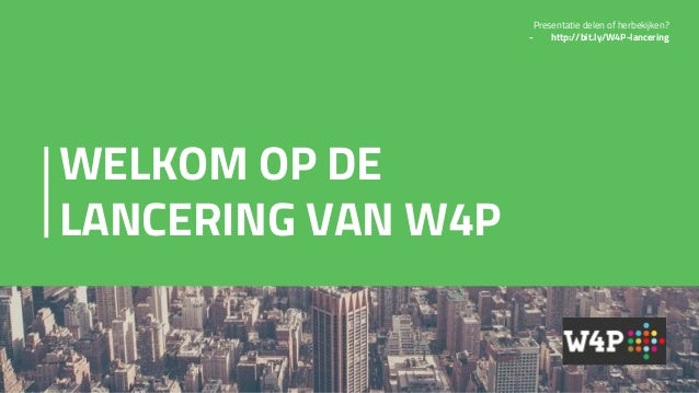 WELKOM OP DE LANCERING VAN W4P Presentatie delen of herbekijken? - http://bit.ly/W4P-lancering