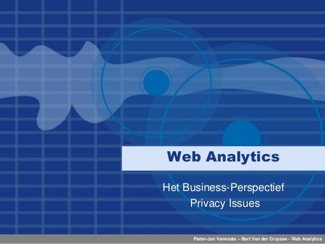 Pieter-Jan Vanneste – Bert Van der Cruysse - Web Analytics Web Analytics Het Business-Perspectief Privacy Issues