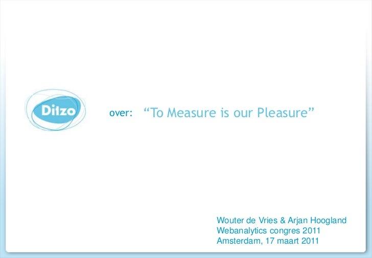 """""""ToMeasure is ourPleasure""""<br />Wouter de Vries & Arjan Hoogland<br />Webanalytics congres 2011<br />Amsterdam, 17 maart 2..."""
