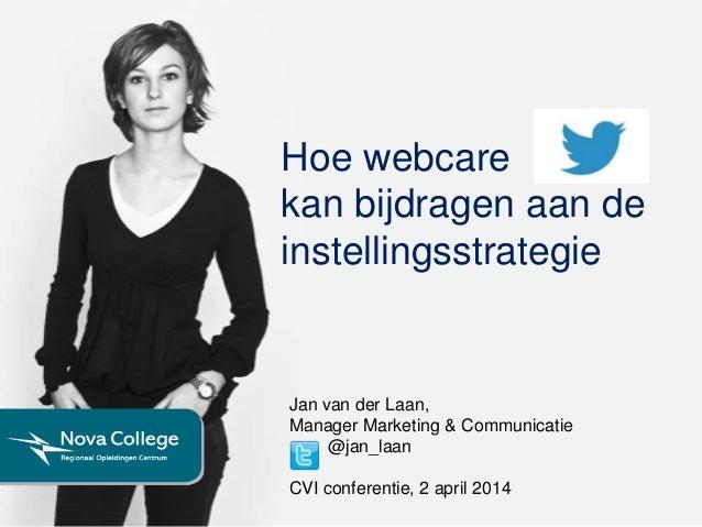 Hoe webcare kan bijdragen aan de instellingsstrategie Jan van der Laan, Manager Marketing & Communicatie @jan_laan CVI con...