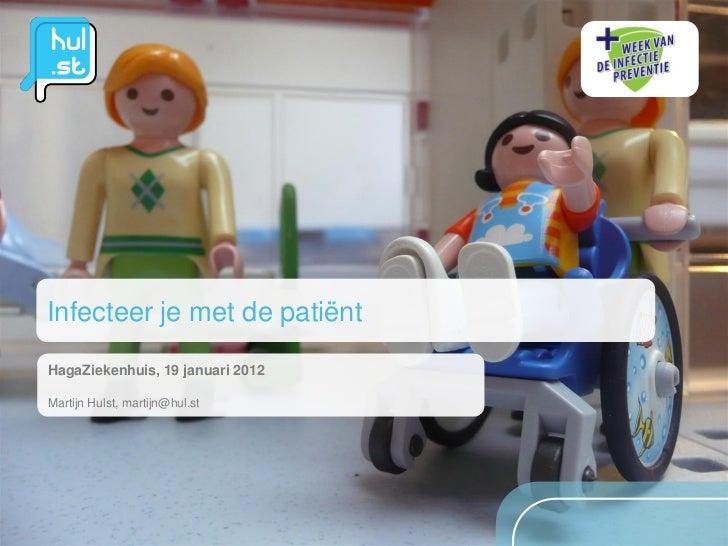 Infecteer je met de patiëntHagaZiekenhuis, 19 januari 2012Martijn Hulst, martijn@hul.st