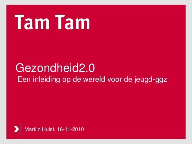 Gezondheid2.0 Een inleiding op de wereld voor de jeugd-ggz Martijn Hulst, 16-11-2010
