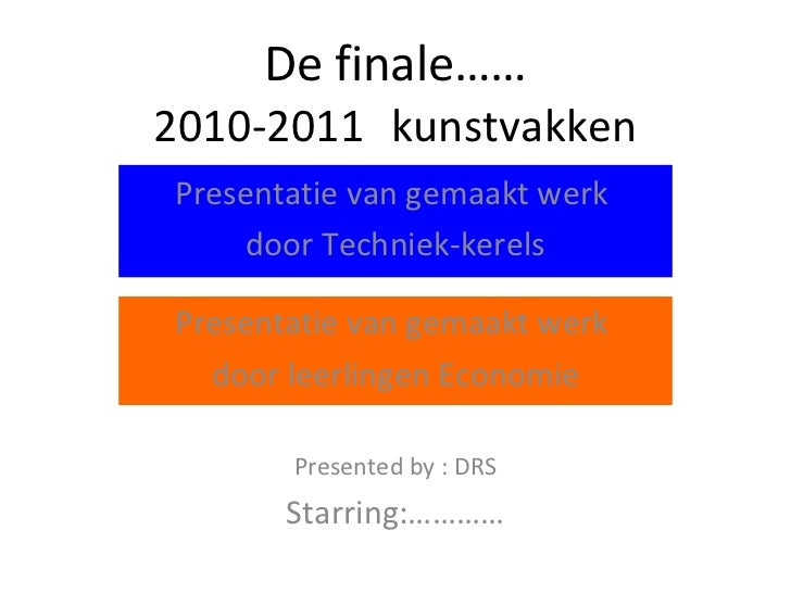 De finale…… 2010-2011 kunstvakken Presentatie van gemaakt werk  door leerlingen Economie Presented by : DRS Starring:………… ...