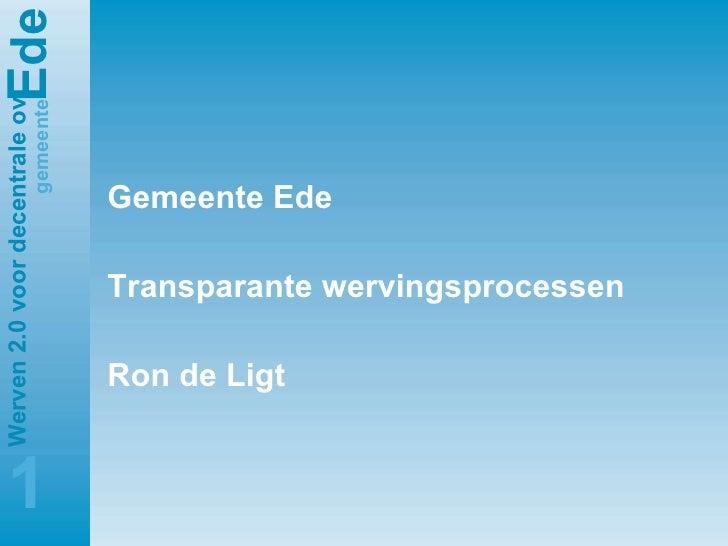 <ul><li>Gemeente Ede </li></ul><ul><li>Transparante wervingsprocessen </li></ul><ul><li>Ron de Ligt </li></ul>