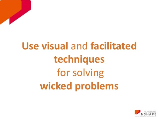 Use visual and facilitated  techniques  for solving  wicked problems