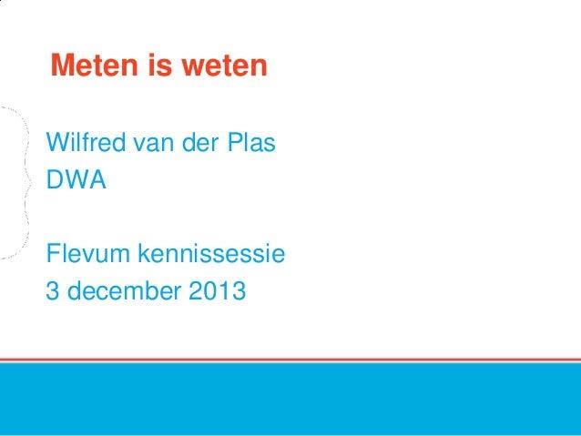 Meten is weten Wilfred van der Plas DWA Flevum kennissessie 3 december 2013
