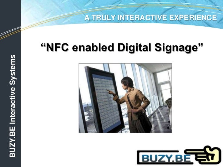 "A TRULY INTERACTIVE EXPERIENCE<br />""NFC enabled Digital Signage""<br />BUZY.BE Interactive Systems<br />"