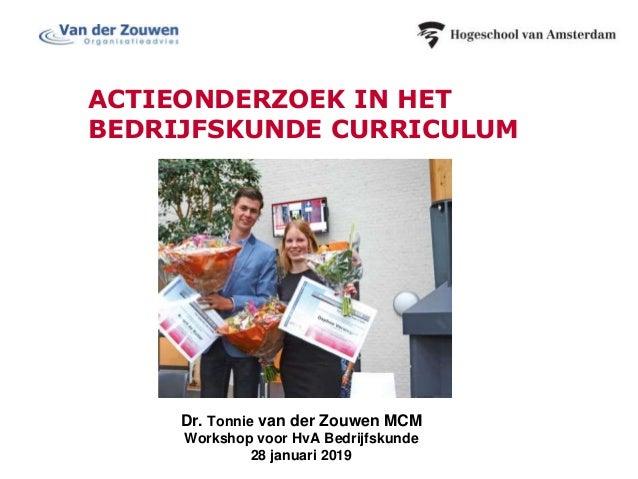 ACTIEONDERZOEK IN HET BEDRIJFSKUNDE CURRICULUM Dr. Tonnie van der Zouwen MCM Workshop voor HvA Bedrijfskunde 28 januari 20...