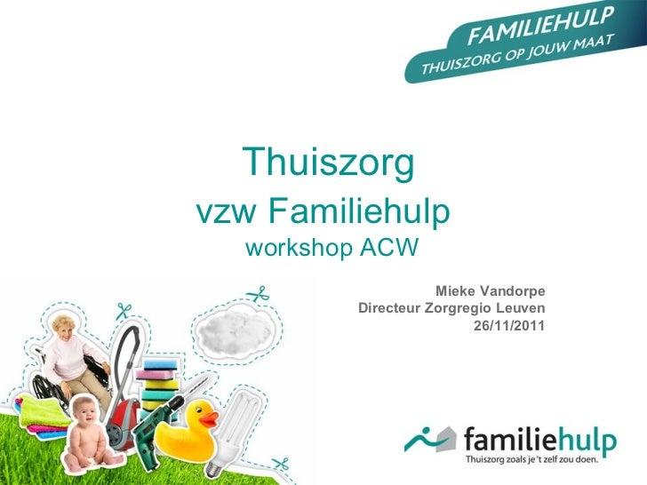 Mieke Vandorpe Directeur Zorgregio Leuven 26/11/2011 Thuiszorg vzw Familiehulp    workshop ACW