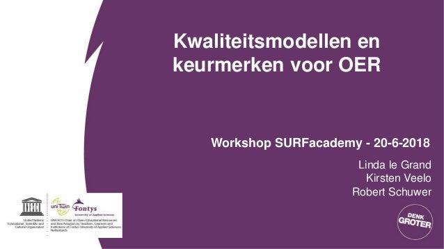 Kwaliteitsmodellen en keurmerken voor OER Workshop SURFacademy - 20-6-2018 Linda le Grand Kirsten Veelo Robert Schuwer