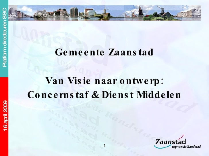 <ul><li>Gemeente Zaanstad </li></ul><ul><li>Van Visie naar ontwerp: </li></ul><ul><li>Concernstaf & Dienst Middelen </li><...