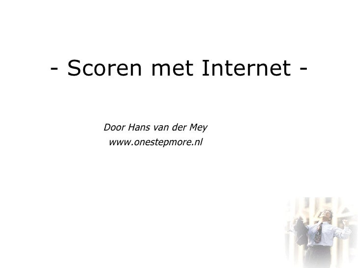 - Scoren met Internet - Door Hans van der Mey www.onestepmore.nl