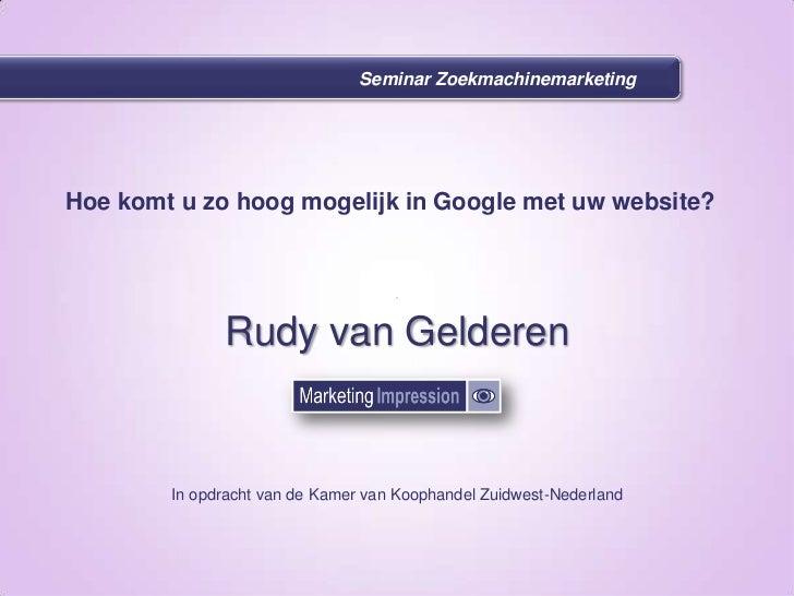 Seminar Zoekmachinemarketing<br />Hoe komt u zo hoog mogelijk in Google met uw website?<br />Rudy van Gelderen<br />In opd...