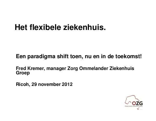 Het flexibele ziekenhuis.Een paradigma shift toen, nu en in de toekomst!Fred Kremer manager Zorg Ommelander Ziekenhuis    ...