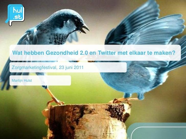 Wat hebben Gezondheid 2.0 en Twitter met elkaar te maken?Zorgmarketingfestival, 23 juni 2011Martijn Hulst