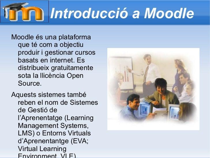 Introducció a Moodle Moodle és una plataforma que té com a objectiu produir i gestionar cursos basats en internet. Es dist...